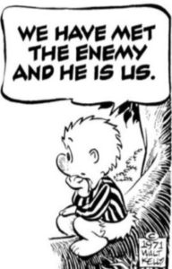 """""""We have met the enemy and he is us."""" (Pogo)"""